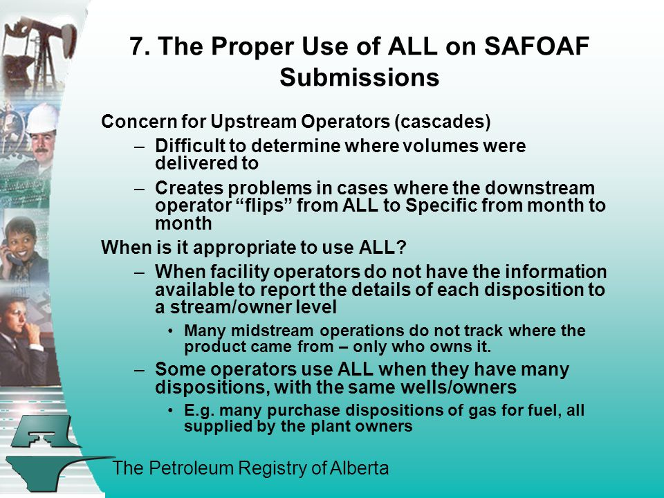 The Petroleum Registry of Alberta 7. The Proper Use of ALL on SAFOAF Submissions Concern for Upstream Operators (cascades) –Difficult to determine whe