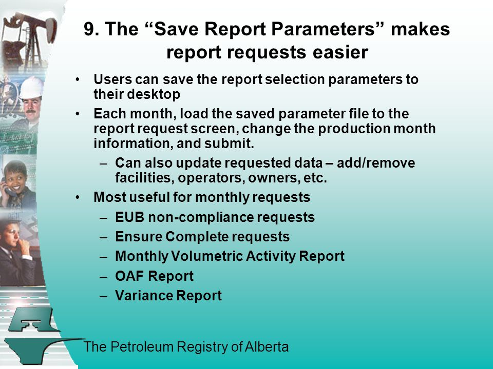 The Petroleum Registry of Alberta Users can save the report selection parameters to their desktop Each month, load the saved parameter file to the rep