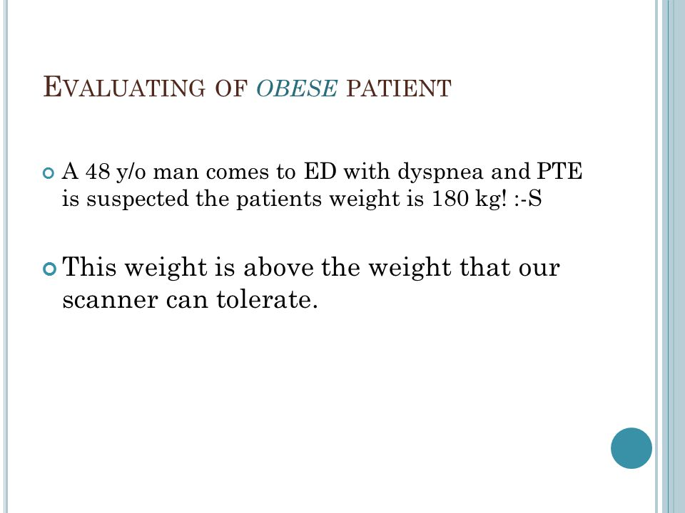 E VALUATING OF OBESE PATIENT A 48 y/o man comes to ED with dyspnea and PTE is suspected the patients weight is 180 kg! :-S This weight is above the we