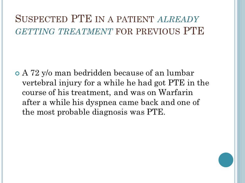 S USPECTED PTE IN A PATIENT ALREADY GETTING TREATMENT FOR PREVIOUS PTE A 72 y/o man bedridden because of an lumbar vertebral injury for a while he had got PTE in the course of his treatment, and was on Warfarin after a while his dyspnea came back and one of the most probable diagnosis was PTE.