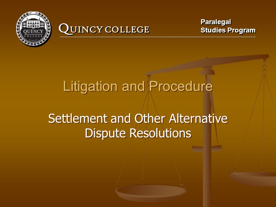 Q UINCY COLLEGE Paralegal Studies Program Paralegal Studies Program Litigation and Procedure Settlement and Other Alternative Dispute Resolutions Litigation and Procedure Settlement and Other Alternative Dispute Resolutions