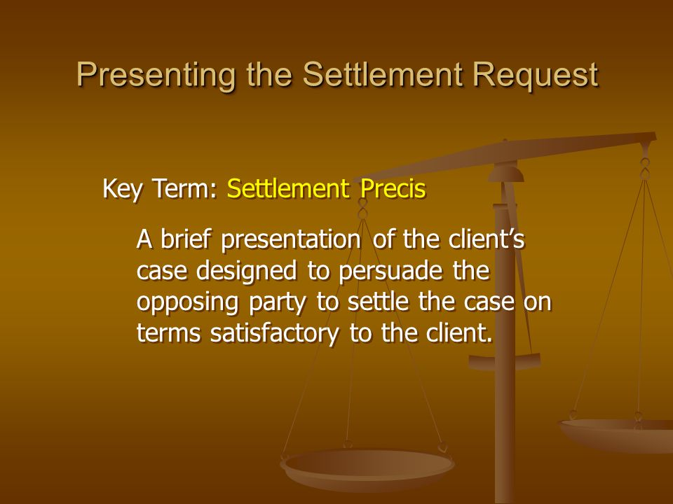 Presenting the Settlement Request Key Term: Settlement Precis A brief presentation of the client's case designed to persuade the opposing party to set