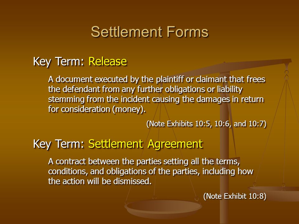 Settlement Forms Key Term: Release A document executed by the plaintiff or claimant that frees the defendant from any further obligations or liability stemming from the incident causing the damages in return for consideration (money).