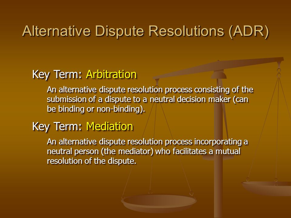 Alternative Dispute Resolutions (ADR) Key Term: Arbitration An alternative dispute resolution process consisting of the submission of a dispute to a neutral decision maker (can be binding or non-binding).