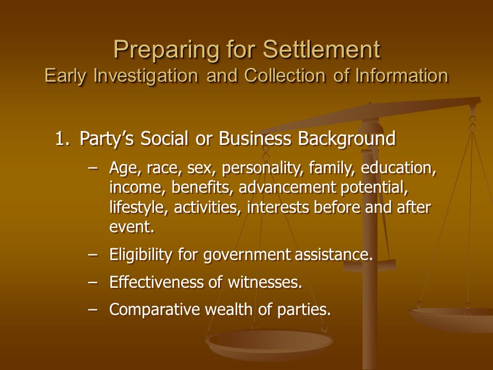 Preparing for Settlement Early Investigation and Collection of Information 1.Party's Social or Business Background –Age, race, sex, personality, family, education, income, benefits, advancement potential, lifestyle, activities, interests before and after event.