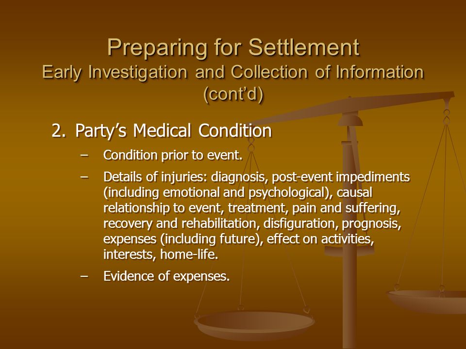Preparing for Settlement Early Investigation and Collection of Information (cont'd) 2.Party's Medical Condition –Condition prior to event. –Details of