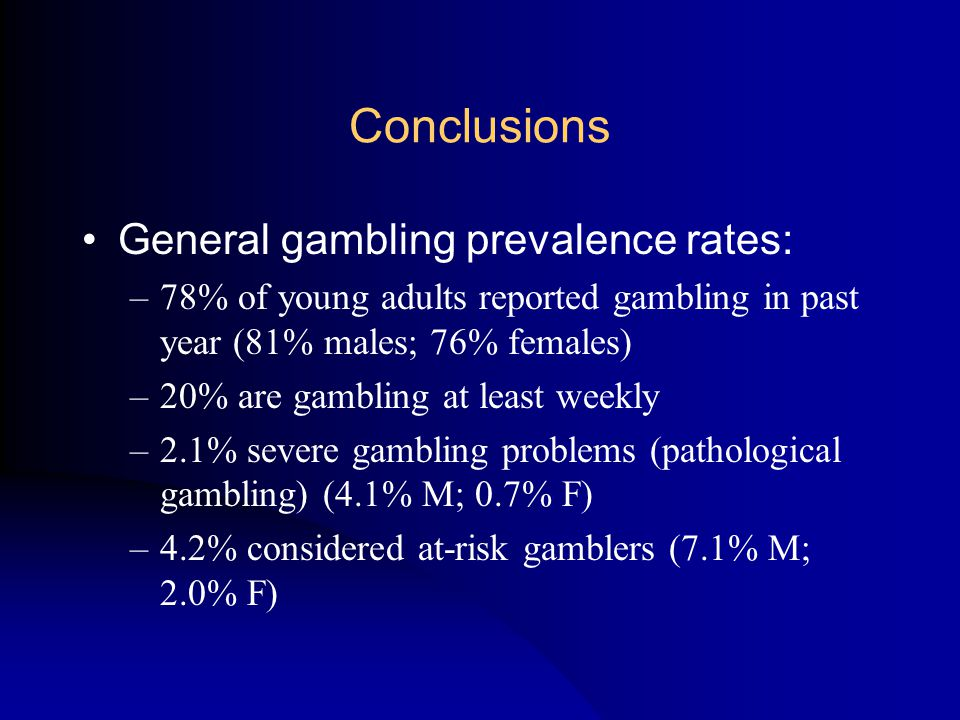 Conclusions General gambling prevalence rates: –78% of young adults reported gambling in past year (81% males; 76% females) –20% are gambling at least weekly –2.1% severe gambling problems (pathological gambling) (4.1% M; 0.7% F) –4.2% considered at-risk gamblers (7.1% M; 2.0% F)