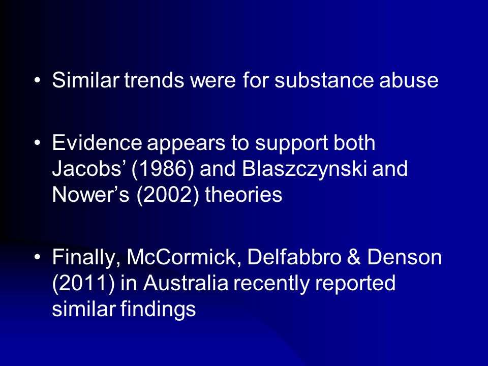Similar trends were for substance abuse Evidence appears to support both Jacobs' (1986) and Blaszczynski and Nower's (2002) theories Finally, McCormick, Delfabbro & Denson (2011) in Australia recently reported similar findings