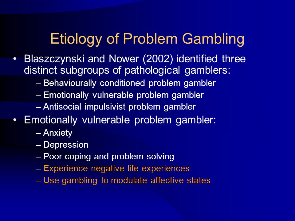 Etiology of Problem Gambling Blaszczynski and Nower (2002) identified three distinct subgroups of pathological gamblers: – Behaviourally conditioned problem gambler – Emotionally vulnerable problem gambler – Antisocial impulsivist problem gambler Emotionally vulnerable problem gambler: – Anxiety – Depression – Poor coping and problem solving – Experience negative life experiences – Use gambling to modulate affective states