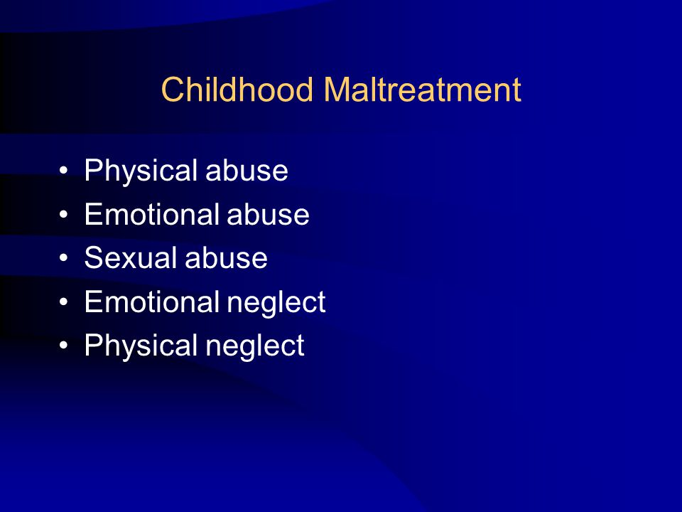 Childhood Maltreatment Physical abuse Emotional abuse Sexual abuse Emotional neglect Physical neglect