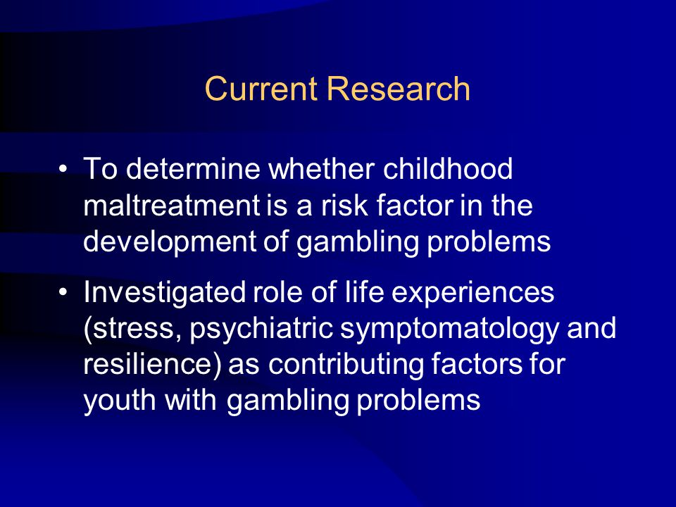 Current Research To determine whether childhood maltreatment is a risk factor in the development of gambling problems Investigated role of life experiences (stress, psychiatric symptomatology and resilience) as contributing factors for youth with gambling problems
