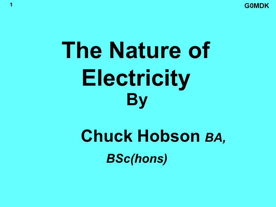 G0MDK 1 The Nature of Electricity By Chuck Hobson BA, BSc(hons)