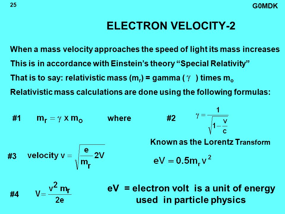 G0MDK 25 ELECTRON VELOCITY-2 When a mass velocity approaches the speed of light its mass increases This is in accordance with Einstein's theory Special Relativity That is to say: relativistic mass (m r ) = gamma ( ) times m o Relativistic mass calculations are done using the following formulas: #1 #3 #2 #4 where eV = electron volt is a unit of energy used in particle physics Known as the Lorentz T ransform