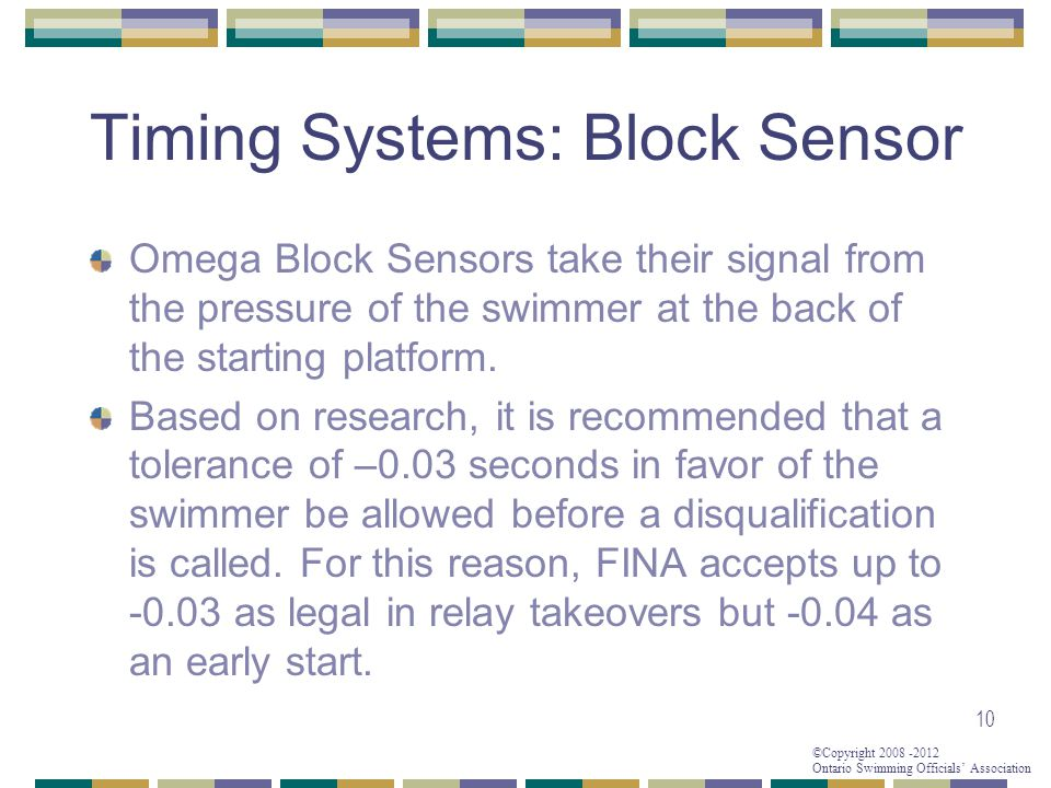 ©Copyright 2008 -2012 Ontario Swimming Officials' Association 10 Timing Systems: Block Sensor Omega Block Sensors take their signal from the pressure