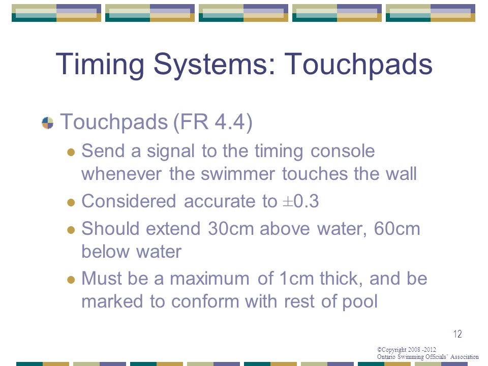 ©Copyright 2008 -2012 Ontario Swimming Officials' Association 12 Timing Systems: Touchpads Touchpads (FR 4.4) Send a signal to the timing console when