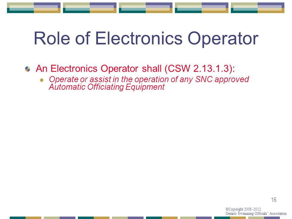 ©Copyright 2008 -2012 Ontario Swimming Officials' Association Role of Electronics Operator 16 An Electronics Operator shall (CSW 2.13.1.3): Operate or assist in the operation of any SNC approved Automatic Officiating Equipment