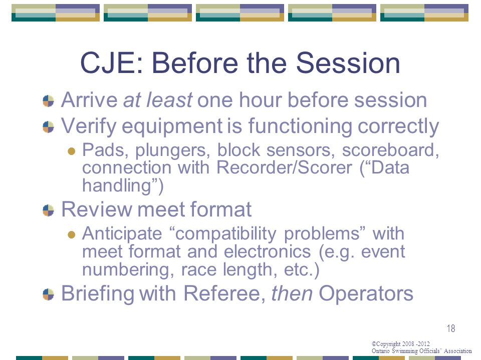 ©Copyright 2008 -2012 Ontario Swimming Officials' Association 18 CJE: Before the Session Arrive at least one hour before session Verify equipment is functioning correctly Pads, plungers, block sensors, scoreboard, connection with Recorder/Scorer ( Data handling ) Review meet format Anticipate compatibility problems with meet format and electronics (e.g.