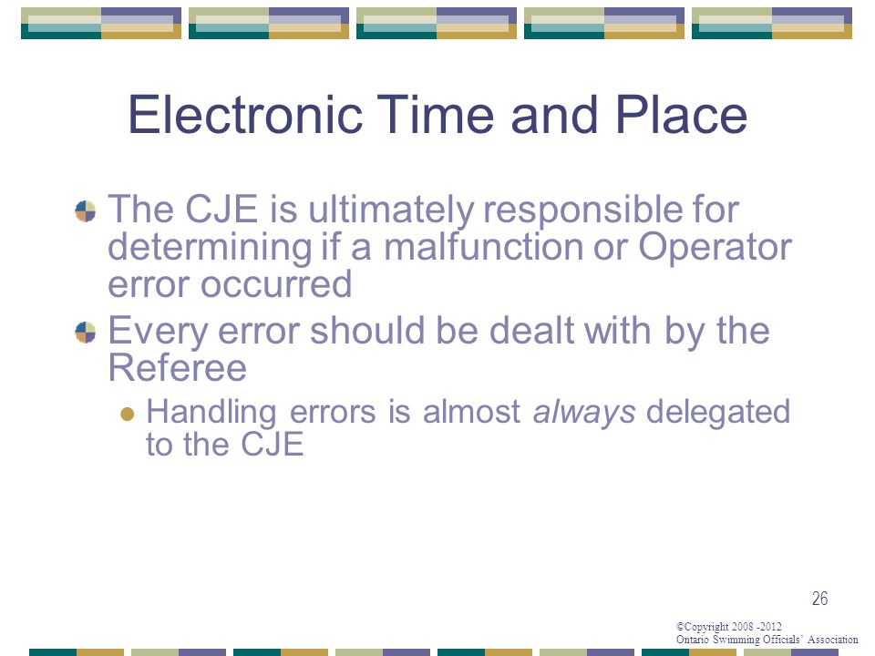 ©Copyright 2008 -2012 Ontario Swimming Officials' Association Electronic Time and Place The CJE is ultimately responsible for determining if a malfunction or Operator error occurred Every error should be dealt with by the Referee Handling errors is almost always delegated to the CJE 26
