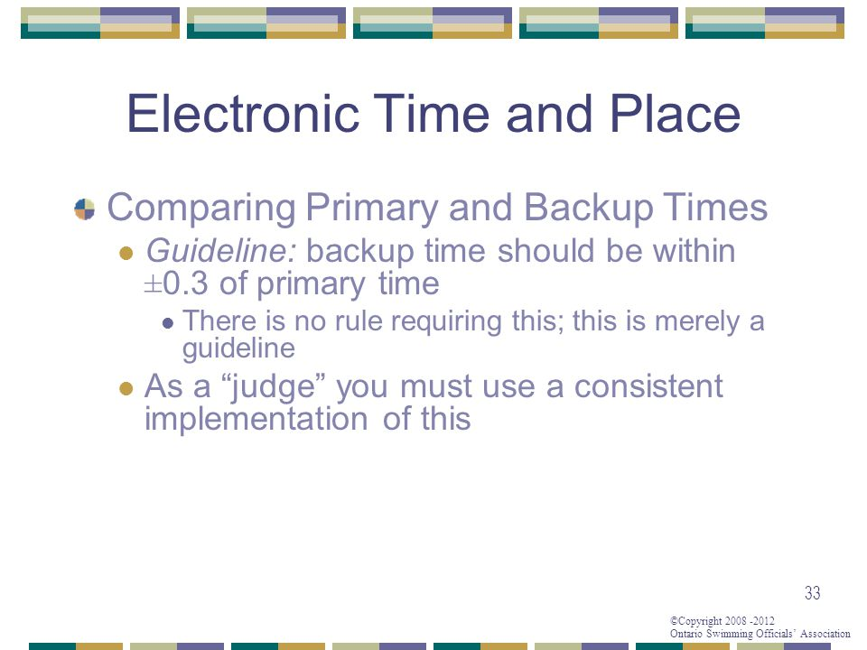 ©Copyright 2008 -2012 Ontario Swimming Officials' Association Electronic Time and Place Comparing Primary and Backup Times Guideline: backup time should be within ±0.3 of primary time There is no rule requiring this; this is merely a guideline As a judge you must use a consistent implementation of this 33
