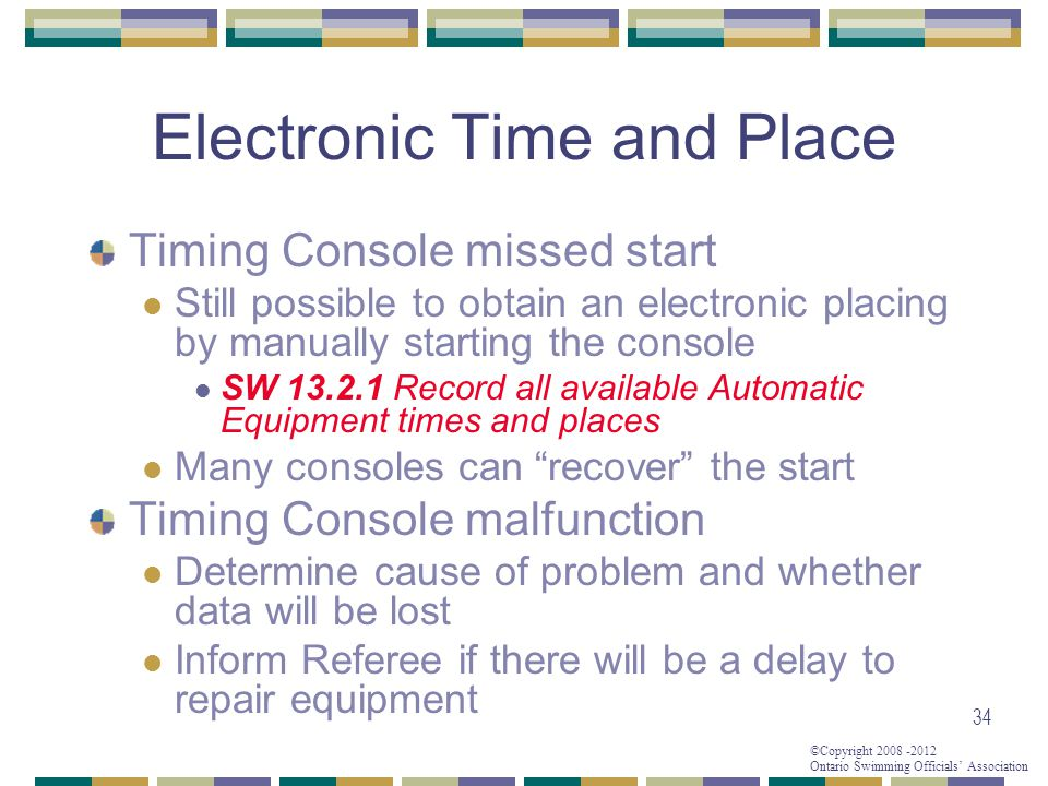 ©Copyright 2008 -2012 Ontario Swimming Officials' Association Electronic Time and Place Timing Console missed start Still possible to obtain an electronic placing by manually starting the console SW 13.2.1 Record all available Automatic Equipment times and places Many consoles can recover the start Timing Console malfunction Determine cause of problem and whether data will be lost Inform Referee if there will be a delay to repair equipment 34