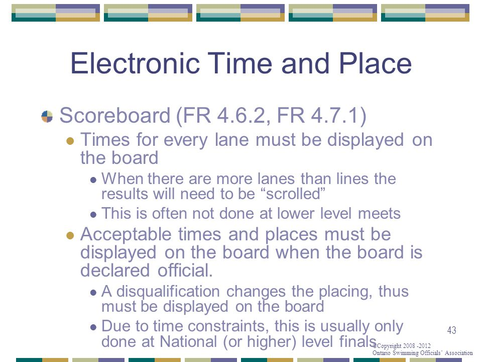 ©Copyright 2008 -2012 Ontario Swimming Officials' Association Electronic Time and Place Scoreboard (FR 4.6.2, FR 4.7.1) Times for every lane must be displayed on the board When there are more lanes than lines the results will need to be scrolled This is often not done at lower level meets Acceptable times and places must be displayed on the board when the board is declared official.