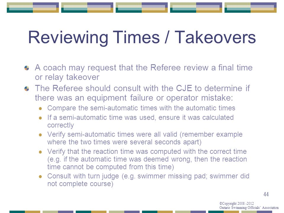 ©Copyright 2008 -2012 Ontario Swimming Officials' Association 44 Reviewing Times / Takeovers A coach may request that the Referee review a final time