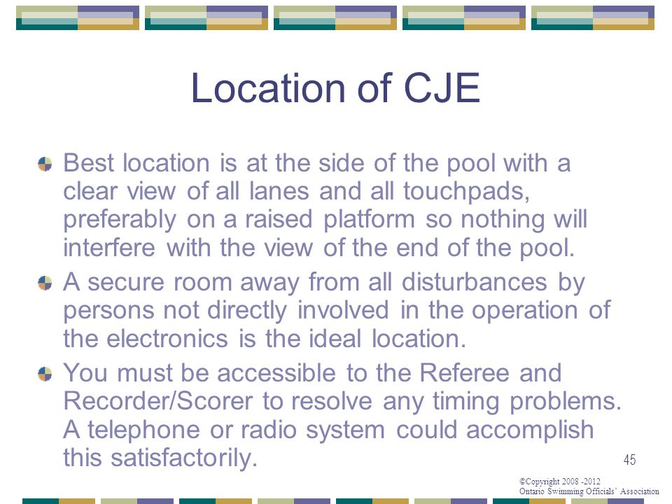 ©Copyright 2008 -2012 Ontario Swimming Officials' Association 45 Location of CJE Best location is at the side of the pool with a clear view of all lan