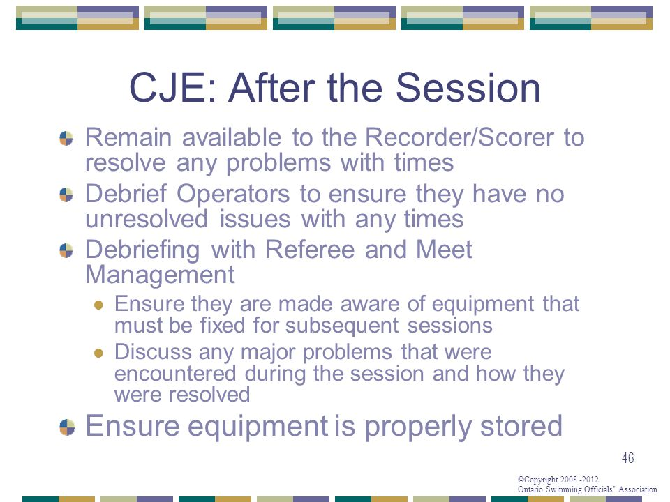 ©Copyright 2008 -2012 Ontario Swimming Officials' Association 46 CJE: After the Session Remain available to the Recorder/Scorer to resolve any problems with times Debrief Operators to ensure they have no unresolved issues with any times Debriefing with Referee and Meet Management Ensure they are made aware of equipment that must be fixed for subsequent sessions Discuss any major problems that were encountered during the session and how they were resolved Ensure equipment is properly stored