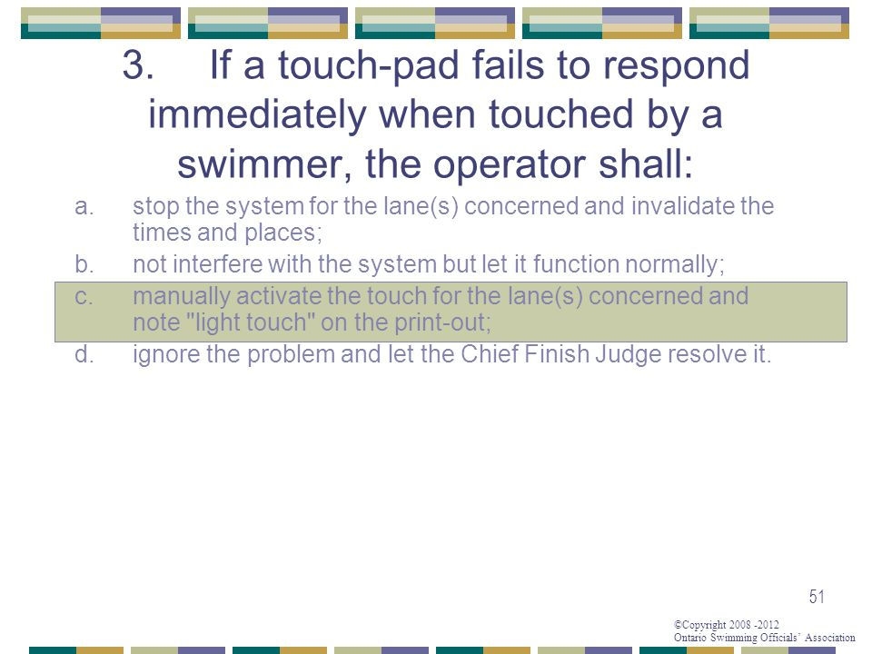 ©Copyright 2008 -2012 Ontario Swimming Officials' Association 51 3.If a touch-pad fails to respond immediately when touched by a swimmer, the operator shall: a.