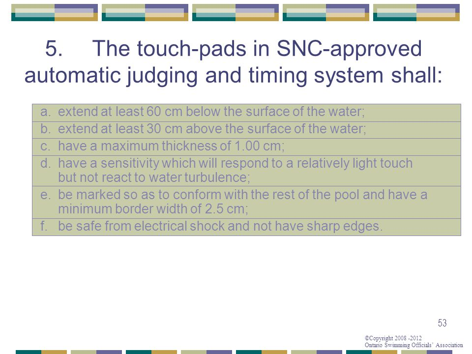 ©Copyright 2008 -2012 Ontario Swimming Officials' Association 53 5.The touch-pads in SNC-approved automatic judging and timing system shall: a.extend at least 60 cm below the surface of the water; b.extend at least 30 cm above the surface of the water; c.have a maximum thickness of 1.00 cm; d.have a sensitivity which will respond to a relatively light touch but not react to water turbulence; e.be marked so as to conform with the rest of the pool and have a minimum border width of 2.5 cm; f.be safe from electrical shock and not have sharp edges.