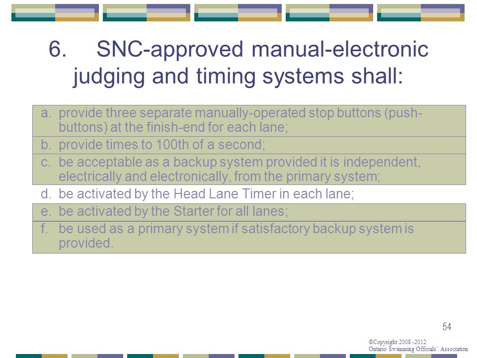 ©Copyright 2008 -2012 Ontario Swimming Officials' Association 54 6.SNC-approved manual-electronic judging and timing systems shall: a.provide three se