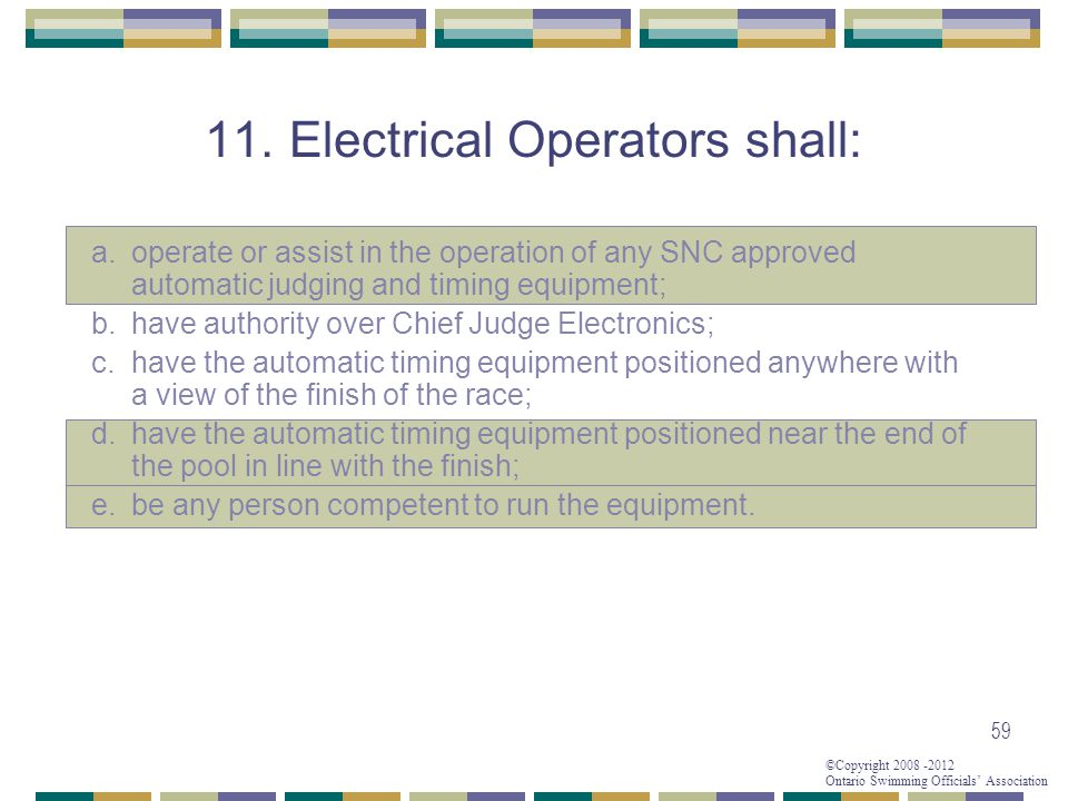 ©Copyright 2008 -2012 Ontario Swimming Officials' Association 59 11. Electrical Operators shall: a. operate or assist in the operation of any SNC appr