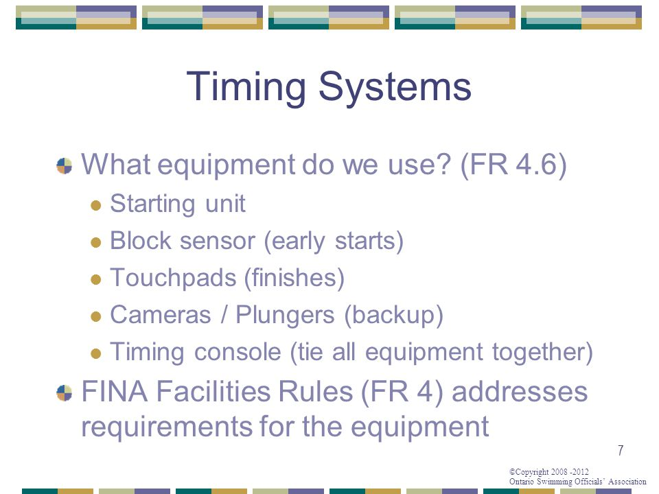 ©Copyright 2008 -2012 Ontario Swimming Officials' Association Timing Systems What equipment do we use? (FR 4.6) Starting unit Block sensor (early star