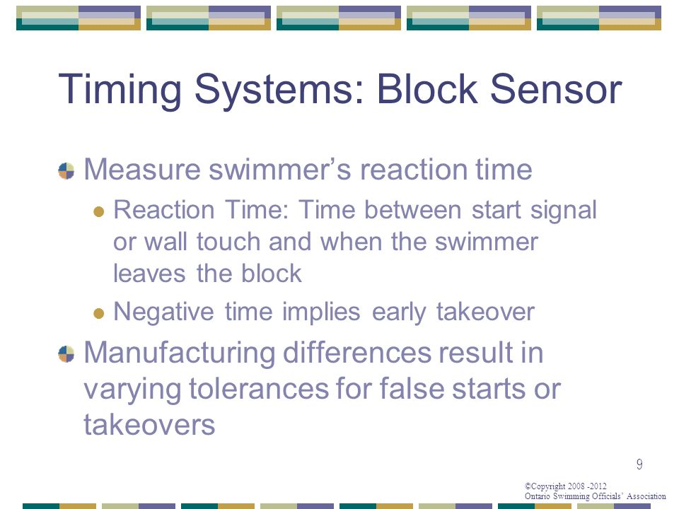 ©Copyright 2008 -2012 Ontario Swimming Officials' Association Timing Systems: Block Sensor Measure swimmer's reaction time Reaction Time: Time between start signal or wall touch and when the swimmer leaves the block Negative time implies early takeover Manufacturing differences result in varying tolerances for false starts or takeovers 9