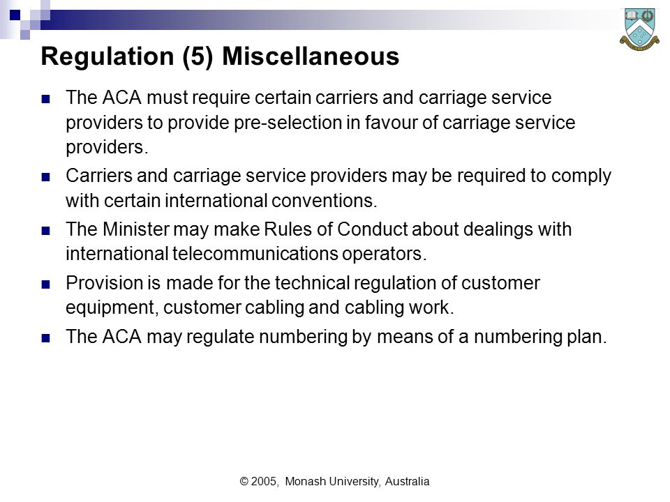 © 2005, Monash University, Australia Regulation (5) Miscellaneous The ACA must require certain carriers and carriage service providers to provide pre ‑ selection in favour of carriage service providers.
