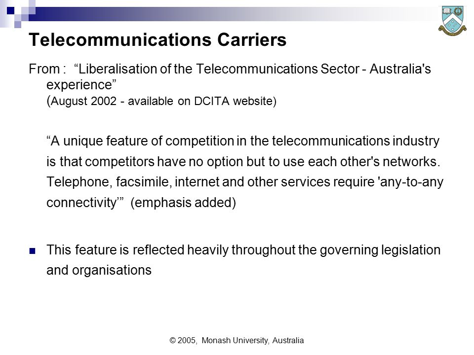 © 2005, Monash University, Australia Telecommunications Carriers From : Liberalisation of the Telecommunications Sector - Australia s experience ( August 2002 - available on DCITA website) A unique feature of competition in the telecommunications industry is that competitors have no option but to use each other s networks.