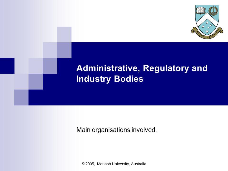 © 2005, Monash University, Australia Administrative, Regulatory and Industry Bodies Main organisations involved.
