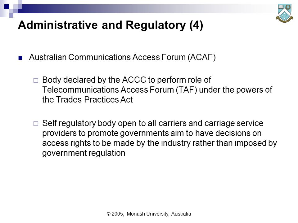 © 2005, Monash University, Australia Administrative and Regulatory (4) Australian Communications Access Forum (ACAF)  Body declared by the ACCC to perform role of Telecommunications Access Forum (TAF) under the powers of the Trades Practices Act  Self regulatory body open to all carriers and carriage service providers to promote governments aim to have decisions on access rights to be made by the industry rather than imposed by government regulation