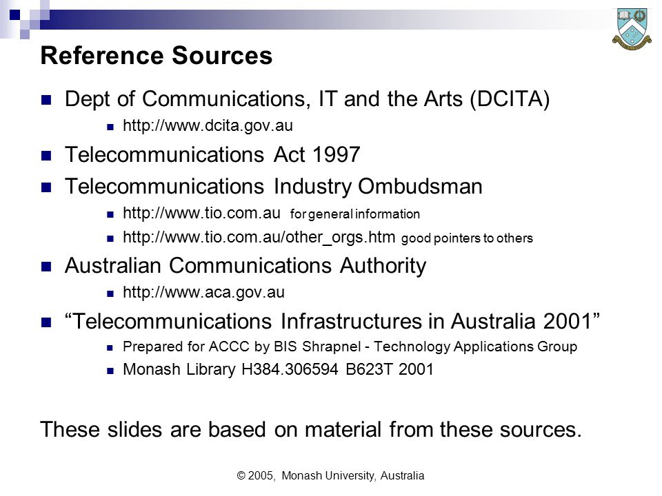 © 2005, Monash University, Australia Reference Sources Dept of Communications, IT and the Arts (DCITA) http://www.dcita.gov.au Telecommunications Act 1997 Telecommunications Industry Ombudsman http://www.tio.com.au for general information http://www.tio.com.au/other_orgs.htm good pointers to others Australian Communications Authority http://www.aca.gov.au Telecommunications Infrastructures in Australia 2001 Prepared for ACCC by BIS Shrapnel - Technology Applications Group Monash Library H384.306594 B623T 2001 These slides are based on material from these sources.