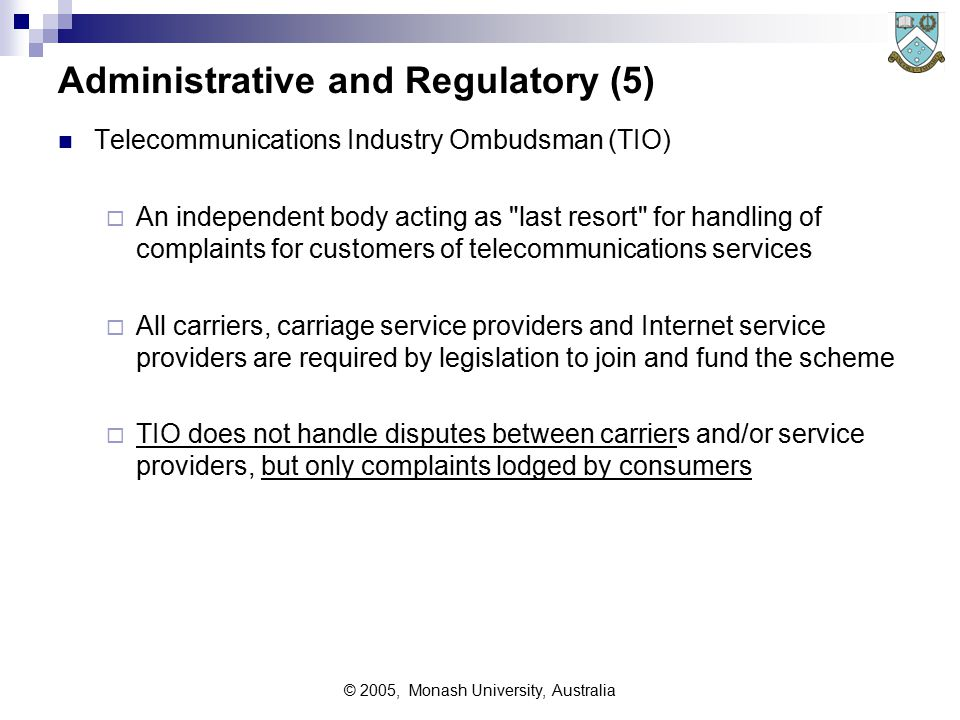 © 2005, Monash University, Australia Administrative and Regulatory (5) Telecommunications Industry Ombudsman (TIO)  An independent body acting as last resort for handling of complaints for customers of telecommunications services  All carriers, carriage service providers and Internet service providers are required by legislation to join and fund the scheme  TIO does not handle disputes between carriers and/or service providers, but only complaints lodged by consumers