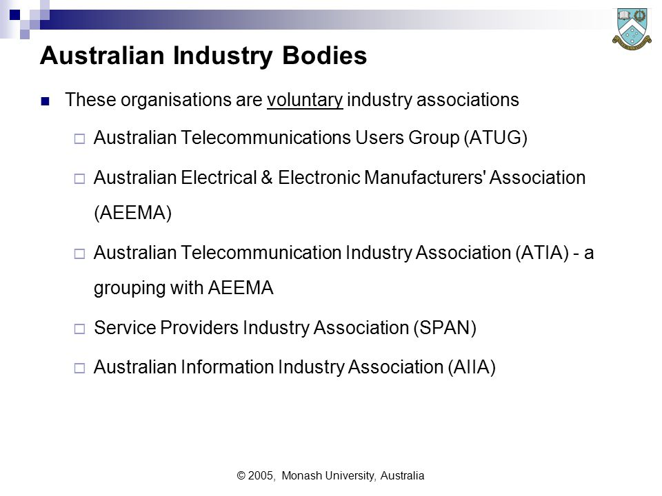 © 2005, Monash University, Australia Australian Industry Bodies These organisations are voluntary industry associations  Australian Telecommunications Users Group (ATUG)  Australian Electrical & Electronic Manufacturers Association (AEEMA)  Australian Telecommunication Industry Association (ATIA) - a grouping with AEEMA  Service Providers Industry Association (SPAN)  Australian Information Industry Association (AIIA)