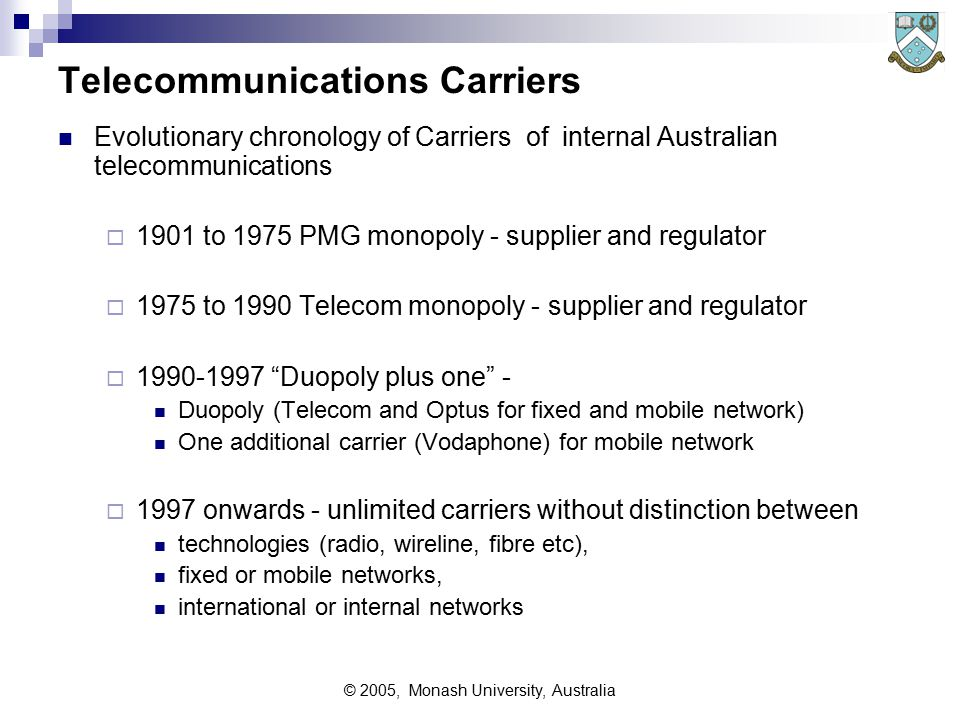 © 2005, Monash University, Australia Telecommunications Carriers Evolutionary chronology of Carriers of internal Australian telecommunications  1901 to 1975 PMG monopoly - supplier and regulator  1975 to 1990 Telecom monopoly - supplier and regulator  1990-1997 Duopoly plus one - Duopoly (Telecom and Optus for fixed and mobile network) One additional carrier (Vodaphone) for mobile network  1997 onwards - unlimited carriers without distinction between technologies (radio, wireline, fibre etc), fixed or mobile networks, international or internal networks