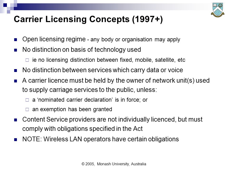 © 2005, Monash University, Australia Carrier Licensing Concepts (1997+) Open licensing regime - any body or organisation may apply No distinction on basis of technology used  ie no licensing distinction between fixed, mobile, satellite, etc No distinction between services which carry data or voice A carrier licence must be held by the owner of network unit(s) used to supply carriage services to the public, unless:  a 'nominated carrier declaration' is in force; or  an exemption has been granted Content Service providers are not individually licenced, but must comply with obligations specified in the Act NOTE: Wireless LAN operators have certain obligations