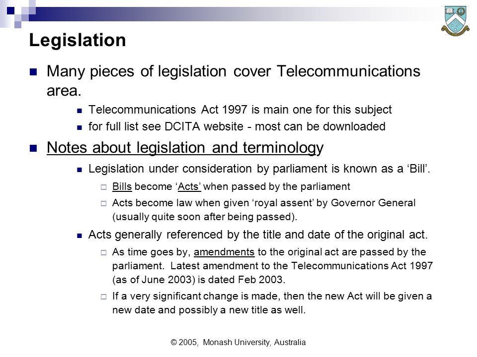 © 2005, Monash University, Australia Legislation Many pieces of legislation cover Telecommunications area.