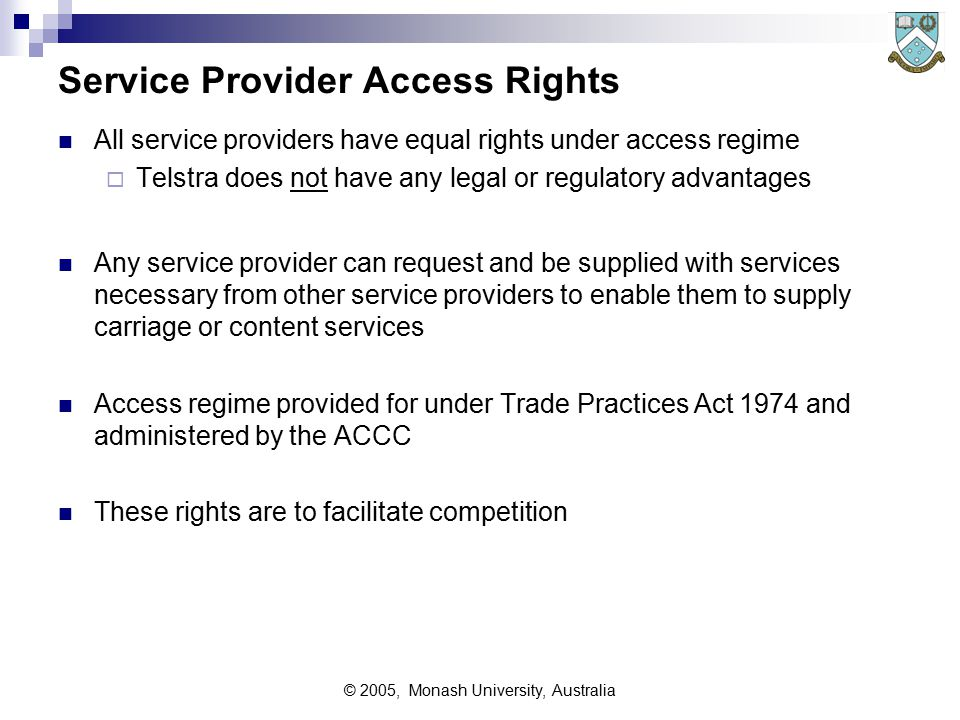 © 2005, Monash University, Australia Service Provider Access Rights All service providers have equal rights under access regime  Telstra does not have any legal or regulatory advantages Any service provider can request and be supplied with services necessary from other service providers to enable them to supply carriage or content services Access regime provided for under Trade Practices Act 1974 and administered by the ACCC These rights are to facilitate competition