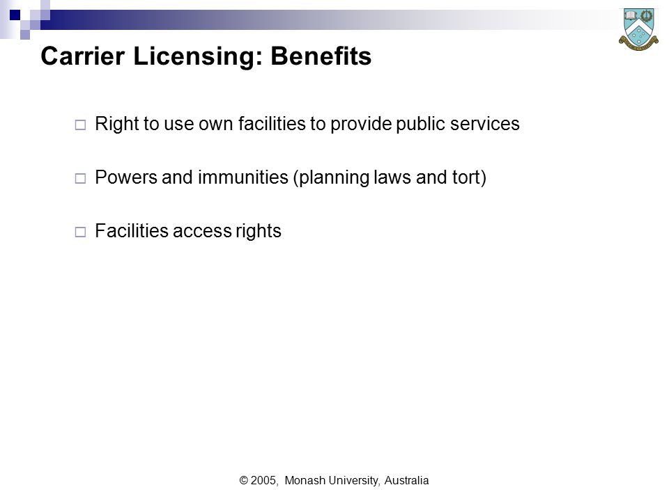 © 2005, Monash University, Australia Carrier Licensing: Benefits  Right to use own facilities to provide public services  Powers and immunities (planning laws and tort)  Facilities access rights