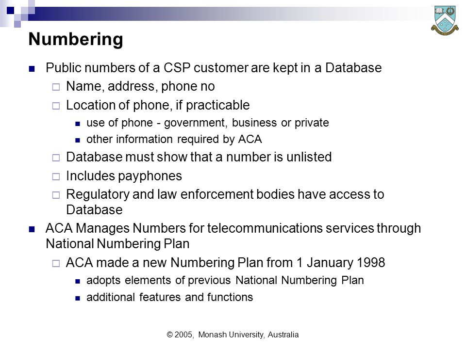 © 2005, Monash University, Australia Numbering Public numbers of a CSP customer are kept in a Database  Name, address, phone no  Location of phone, if practicable use of phone - government, business or private other information required by ACA  Database must show that a number is unlisted  Includes payphones  Regulatory and law enforcement bodies have access to Database ACA Manages Numbers for telecommunications services through National Numbering Plan  ACA made a new Numbering Plan from 1 January 1998 adopts elements of previous National Numbering Plan additional features and functions