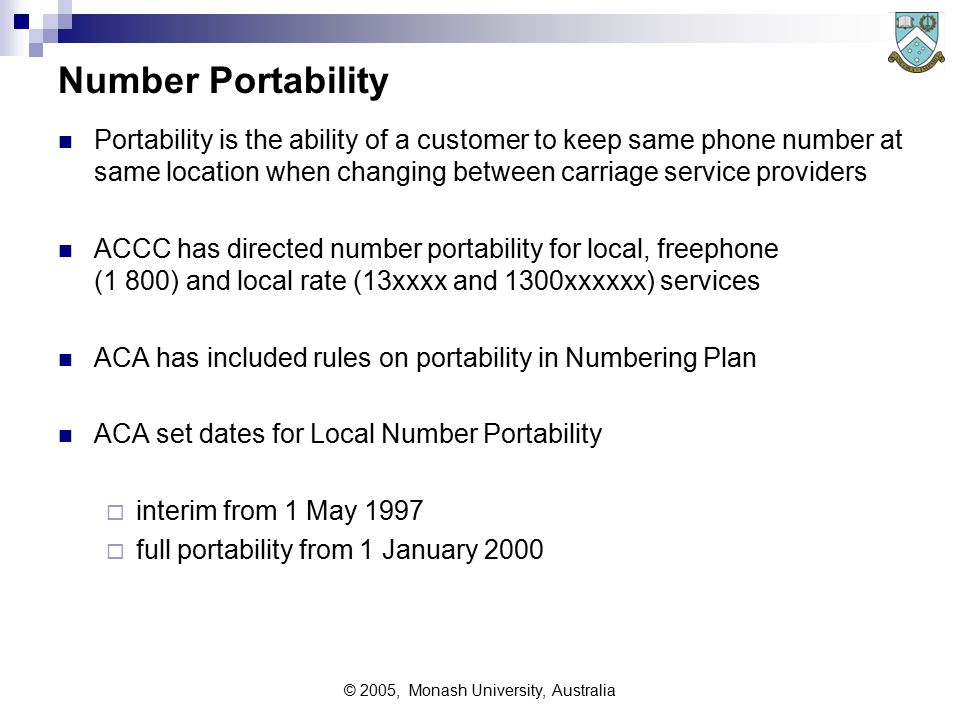 © 2005, Monash University, Australia Number Portability Portability is the ability of a customer to keep same phone number at same location when changing between carriage service providers ACCC has directed number portability for local, freephone (1 800) and local rate (13xxxx and 1300xxxxxx) services ACA has included rules on portability in Numbering Plan ACA set dates for Local Number Portability  interim from 1 May 1997  full portability from 1 January 2000