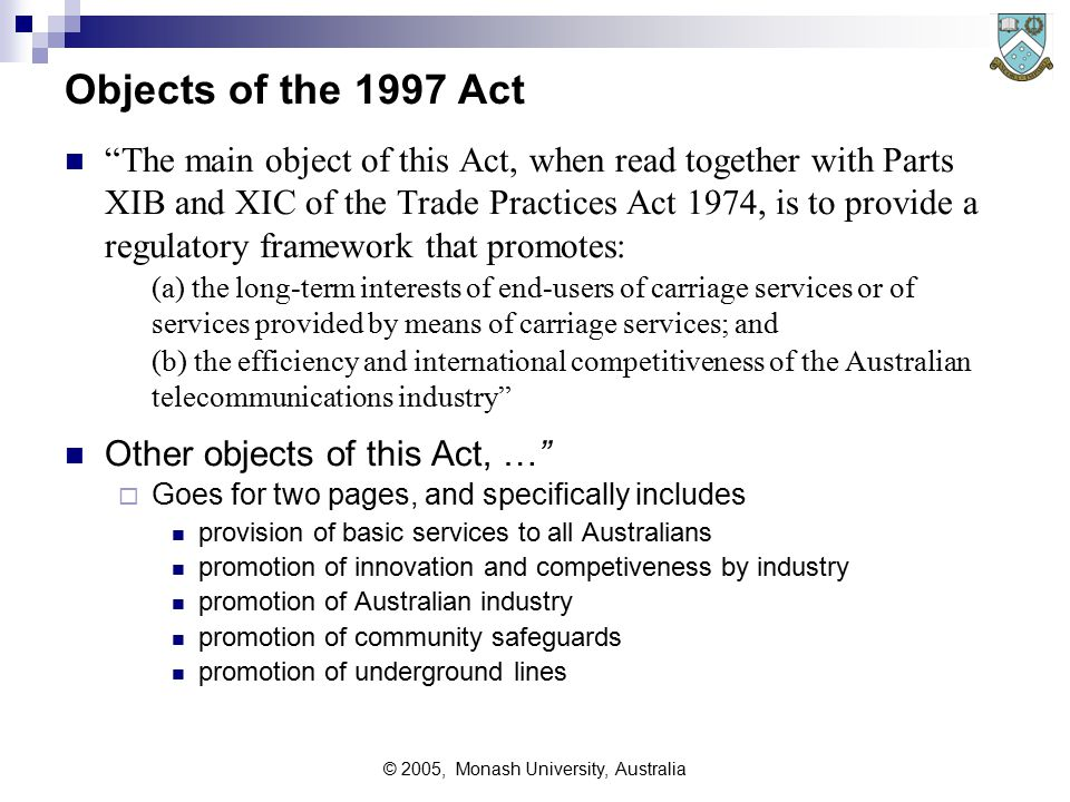 © 2005, Monash University, Australia Objects of the 1997 Act The main object of this Act, when read together with Parts XIB and XIC of the Trade Practices Act 1974, is to provide a regulatory framework that promotes: (a) the long ‑ term interests of end ‑ users of carriage services or of services provided by means of carriage services; and (b) the efficiency and international competitiveness of the Australian telecommunications industry Other objects of this Act, …  Goes for two pages, and specifically includes provision of basic services to all Australians promotion of innovation and competiveness by industry promotion of Australian industry promotion of community safeguards promotion of underground lines