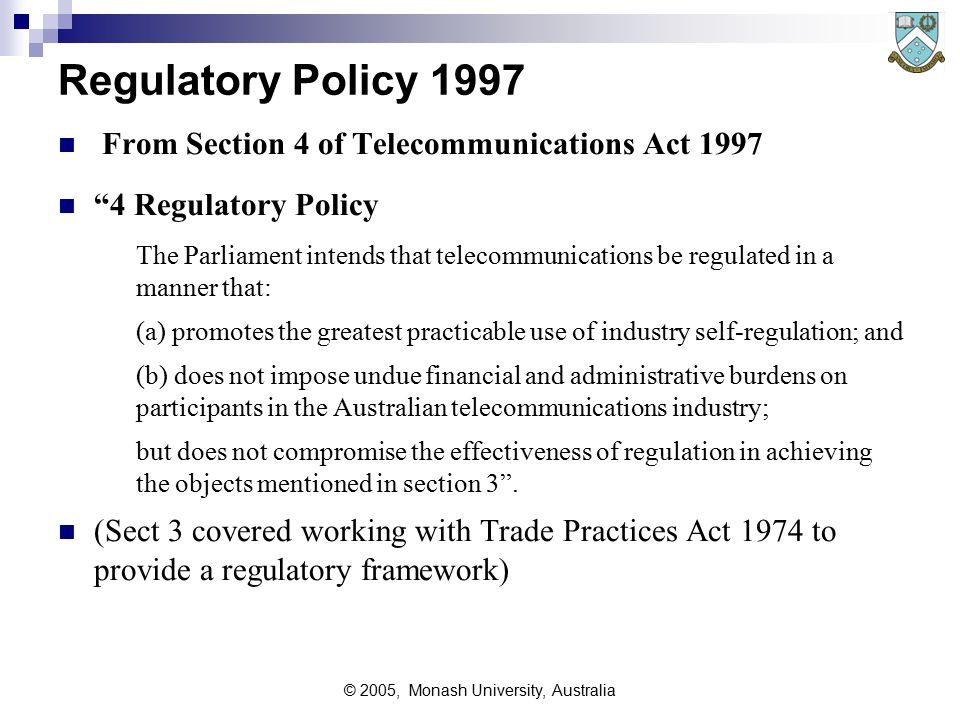 © 2005, Monash University, Australia Regulatory Policy 1997 From Section 4 of Telecommunications Act 1997 4 Regulatory Policy The Parliament intends that telecommunications be regulated in a manner that: (a) promotes the greatest practicable use of industry self ‑ regulation; and (b) does not impose undue financial and administrative burdens on participants in the Australian telecommunications industry; but does not compromise the effectiveness of regulation in achieving the objects mentioned in section 3 .